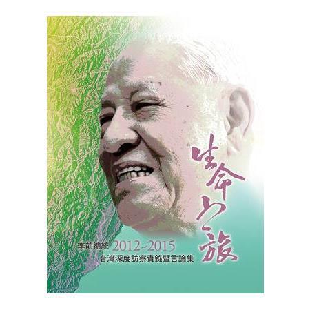 生命之旅 :李前總統二0一二-二0一五臺灣深度訪察實錄暨言論集