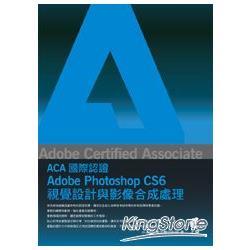 Adobe Certified Associate(ACA)國際認證 : Adobe Photoshop CS6視覺設計與影像合成處理 /