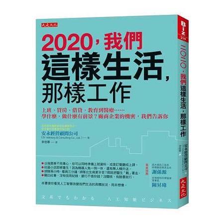 2020, 我們這樣生活, 那樣工作 : 上班.買房.借貸.教育到醫療...學什麼.做甚麼有前景?廠商企業的機密, 我們告訴你