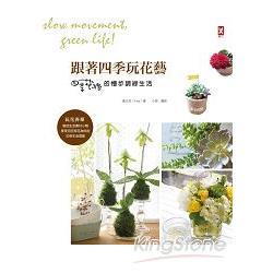 跟著四季玩花藝 : 四季花緒的慢步調綠生活 /