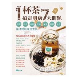 1杯茶搞定肌膚7大問題:清潔、抗老、淡斑、控油、保濕、明目、祛痘,讓你的肌膚逆生長