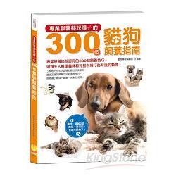 專業獸醫部D﹉g的300個貓狗飼養指南:狗迷、貓奴必讀,養貓、養狗前,有這本就夠了!