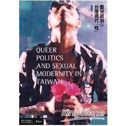 酷兒政治與台灣現代「性」 = Queer politics and sexual modernity in Taiwan /