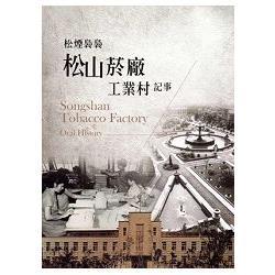 松煙裊裊 松山菸廠工業村記事 = Songshan tobacco factory oral history /