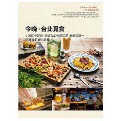 今晚,台北覓食 : 小酒館.居酒屋.創意台菜.歐陸美饌.佐餐美景...下班後的暖心滋味 /