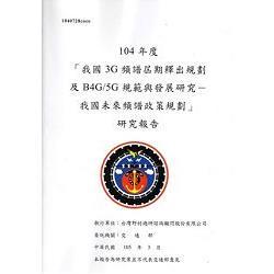 104年度「我國3G頻譜屆期釋出規劃及B4G/5G規範與發展研究-我國未來頻譜政策規劃」研究報告