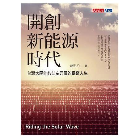 開創新能源時代 :  台灣太陽能教父左元淮的傳奇人生 /
