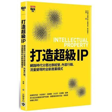 打造超級IP:網路時代分眾社群經營、內容行銷、流量變現的全新商業模式=Intellectual property