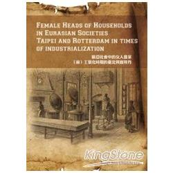 Female heads of households in Eurasian societies :  Taipei and Rotterdam in times of industrialization = 歐亞社會中的女人當家 : (前)工業化時期的臺北與鹿特丹 /