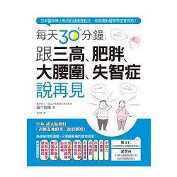 每天30分鐘,跟三高.肥胖.大腰圍.失智症說再見 : 日本醫學博士教你的健康運動法,美國運動醫學界證實有效! /