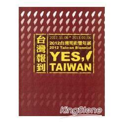 臺灣報到 :  2012臺灣美術雙年展 = Yes, Taiwan : 2012 Taiwan Biennial /