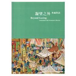 凝望之外 : 典藏對語 = Beyond gazing : communion with permanent collection /