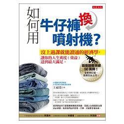 如何用牛仔褲換噴射機?:沒上過課就能讀通的經濟學,讓你的人生爽度(效益)達到最大滿足