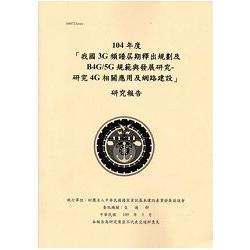 104年度「我國3G頻譜屆期釋出規劃及B4G/5G規範與發展研究-研究4G相關應用及網路建設」研究報告