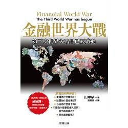 金融世界大戰:第三次世界大戰早已經啟動=Financial World War: The Third World War has Begun