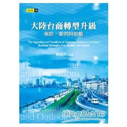 大陸台商轉型升級:策略、案例與前瞻=The Upgrading and transitions of Taiwanese businesses in China: business strategies, case studies, and outlook