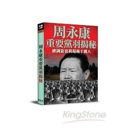 周永康重要黨羽揭秘 : 被調查官員超過十萬人 /