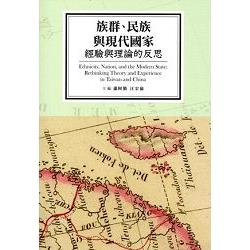 族群、民族與現代國家 : 經驗與理論的反思 = Ethnicity, Nation, and the Modern State: Rethinking Theory and Experience in Taiwan and China