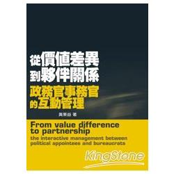 從價值差異到夥伴關係 : 政務官事務官的互動管理 = From value difference to partnership : the interactive management between political appointees and bureaucrats /