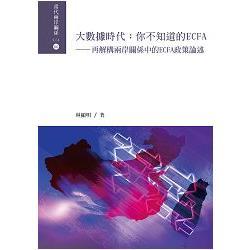 大數據時代:你不知道的ECFA=Applying Digital Humanities to Political Science: Deconstructing the Policy of ECFA in the Cross-Strait Relations:再解構兩岸關係中的ECFA政策論述