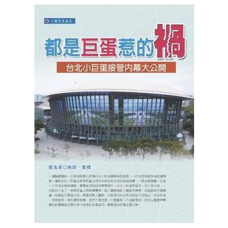 都是巨蛋惹的禍 :  台北小巨蛋接管內幕大公開 /
