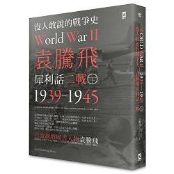 沒人敢說的戰爭史 : 袁騰飛犀利話二戰1939-1945 = World war II.