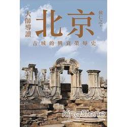 大師導讀 : 北京:古城的興衰榮辱史 /