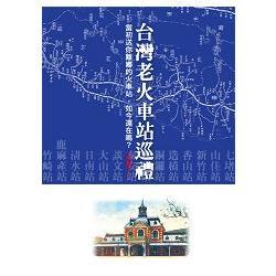 台灣老火車站巡禮 : 當初送你離鄉的火車站,如今還在嗎? /