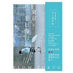 東京,半日慢行 : 一日不足夠,半日也幸福。東京在地人深愛的生活風情散策。 = Slow Tokyo /