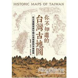 你不知道的台灣古地圖 : 從古地圖探索早期台灣發展與多變面貌 = Historic maps of Taiwan /