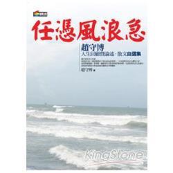 任憑風浪急 : 趙守博人生回顧曁論述.散文自選集 /