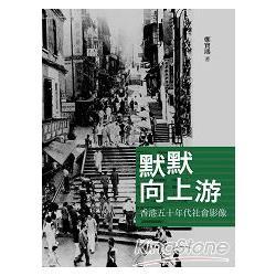默默向上游 : 香港五十年代社會影像 /
