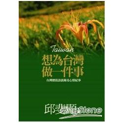想為台灣做一件事 : 台灣價值訪談錄及心情紀事 /