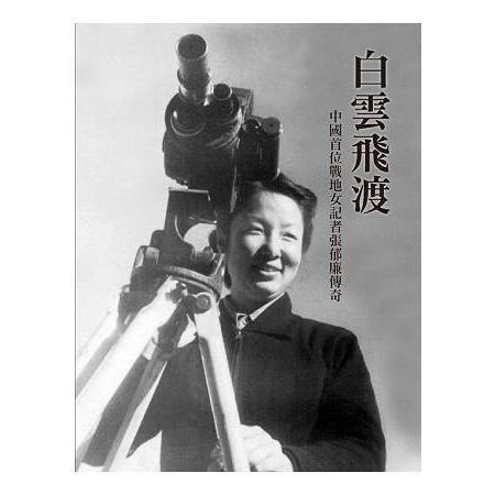 白雲飛渡 : 中國首位戰地女記者張郁廉傳奇