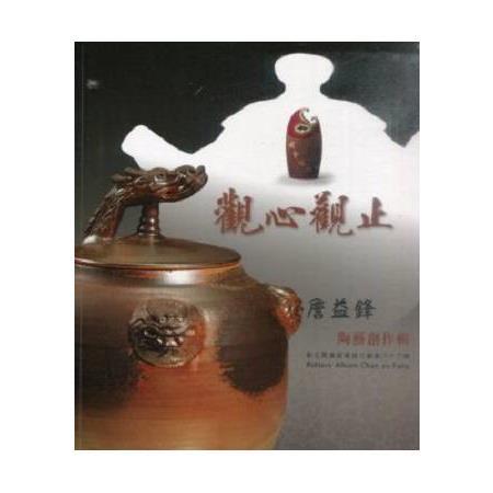 觀心觀止 : 詹益鋒陶藝創作輯