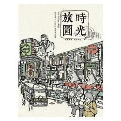 時光旅圖 : 五十幅街景X老舖記憶舊日台灣的純樸與繁華 /