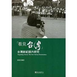 「看見台灣」:台灣新紀錄片研究:the new Taiwan documentary