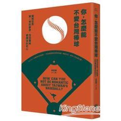 你,怎麼能不愛台灣棒球!:擁抱世界第一等的夢想,找回單純愛棒球的初心