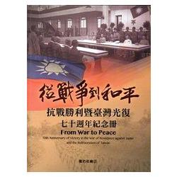 從戰爭到和平 : 抗戰勝利暨臺灣光復七十週年紀念冊 = Form war to peace : 70th anniversary of victory in the war of resistance against japan and the retrocession of taiwan /