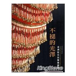 不褪的光澤:臺灣原住民服飾圖錄:Clothing and textile of the indigenous peoples in Taiwan