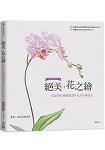 絕美.花之繪:色鉛筆的優雅描畫×花卉彩繪技法 暢銷珍藏版(回頭書)