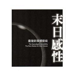 末日感性 : 臺灣新媒體藝術 = The apocalyptic sensibility : the new media art from Taiwan /