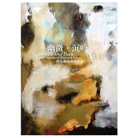 幽微.沉吟 =Subtle and deep :蔡良滿油畫創作展 :oil paintings by Tsai Liang-Man :eng(open new window)