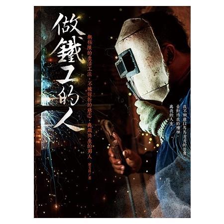 做鐵工的人:無極限的生活工法,不被彎折的意志,與鐵共生的男人