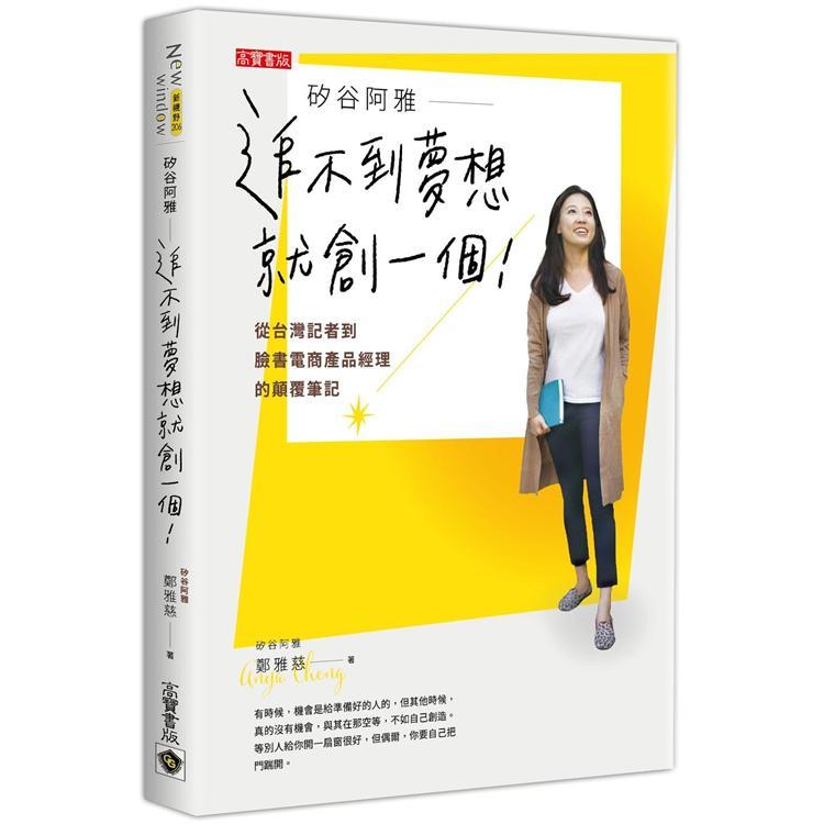矽谷阿雅-追不到夢想就創一個! : 從台灣記者到臉書電商產品經理的顛覆筆記