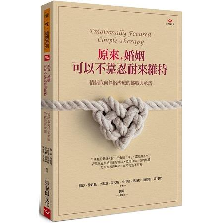 原來, 婚姻可以不靠忍耐來維持 :  情緒取向伴侶治療的挑戰與承諾 /