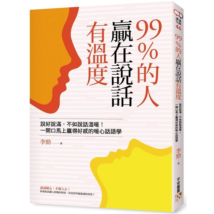 99%的人贏在說話有溫度:說好說滿,不如說話溫暖!一開口馬上贏得好感的暖心話語學