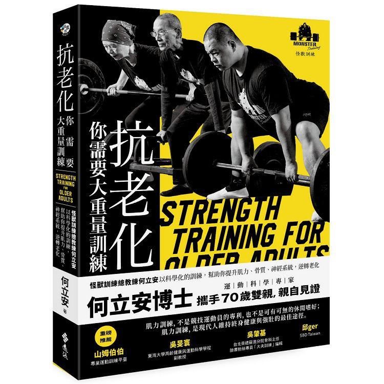 抗老化,你需要大重量訓練 : 怪獸訓練總教練何立安以科學化的訓練,幫助你提升肌力、骨質、神經系統,逆轉老化