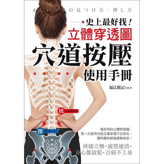 穴道按壓使用手冊:史上最好找!立體穿透圖!疼痛立解、疲勞速消、身心都放鬆、百病不上身!
