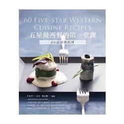 五星級西餐的第一堂課 :  60道經典料理 = 60 five-star western cuisine recipes /